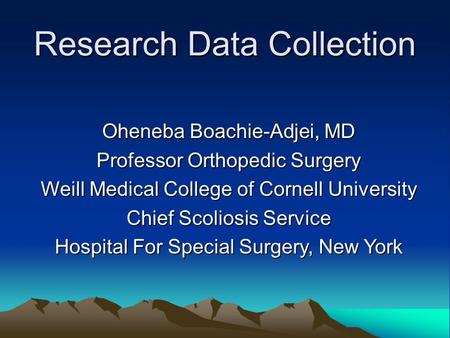 Research Data Collection Oheneba Boachie-Adjei, MD Professor Orthopedic Surgery Weill Medical College of Cornell University Chief Scoliosis Service Hospital.