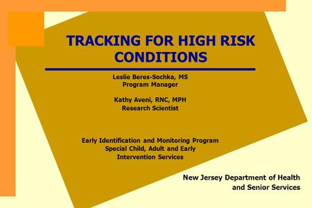 TRACKING FOR HIGH RISK CONDITIONS New Jersey Department of Health and Senior Services Leslie Beres-Sochka, MS Program Manager Kathy Aveni, RNC, MPH Research.