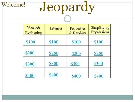 Jeopardy Vocab & Evaluating Integers Properties & Random Simplifying Expressions $100 $200 $300 $400 $100 $200 $300 $400 Welcome!