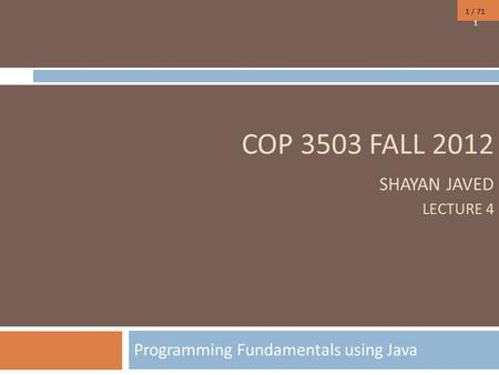 1 / 71 COP 3503 FALL 2012 SHAYAN JAVED LECTURE 4 Programming Fundamentals using Java 1.
