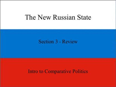The New Russian State Section 3 - Review Intro to Comparative Politics.