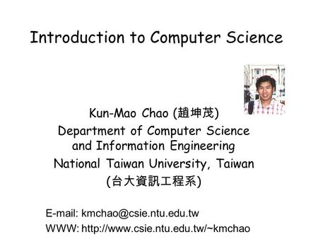 Introduction to Computer Science Kun-Mao Chao ( 趙坤茂 ) Department of Computer Science and Information Engineering National Taiwan University, Taiwan ( 台大資訊工程系.