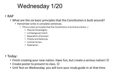 Wednesday 1/20 RAP What are the six basic principles that the Constitution is built around? Remember write in complete sentences. (The six basic principles.