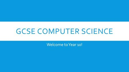 GCSE COMPUTER SCIENCE Welcome to Year 10!. ABOUT THE COURSE Over the next two years you will be completing the AQA GCSE Computer Science course. The course.