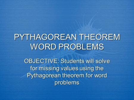 PYTHAGOREAN THEOREM WORD PROBLEMS OBJECTIVE: Students will solve for missing values using the Pythagorean theorem for word problems.