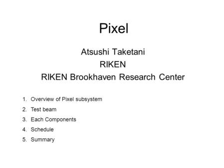 Pixel Atsushi Taketani RIKEN RIKEN Brookhaven Research Center 1.Overview of Pixel subsystem 2.Test beam 3.Each Components 4.Schedule 5.Summary.