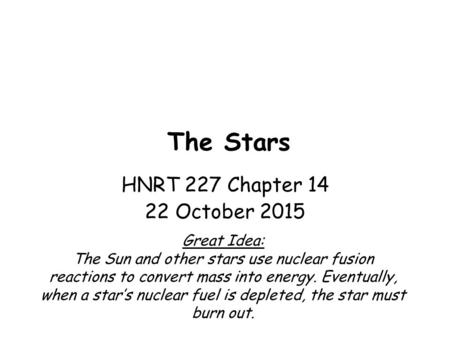 1 The Stars Great Idea: The Sun and other stars use nuclear fusion reactions to convert mass into energy. Eventually, when a star's nuclear fuel is depleted,