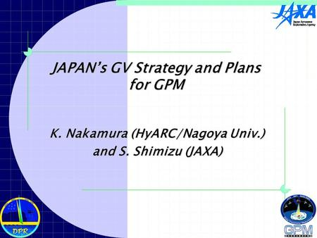 JAPAN's GV Strategy and Plans for GPM K. Nakamura (HyARC/Nagoya Univ.) and S. Shimizu (JAXA)