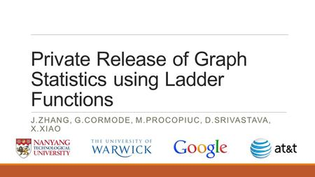 Private Release of Graph Statistics using Ladder Functions J.ZHANG, G.CORMODE, M.PROCOPIUC, D.SRIVASTAVA, X.XIAO.