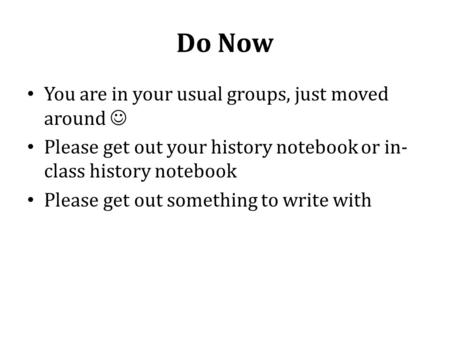 Do Now You are in your usual groups, just moved around Please get out your history notebook or in- class history notebook Please get out something to write.