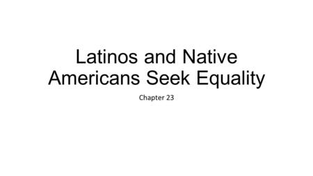 Latinos and Native Americans Seek Equality Chapter 23.