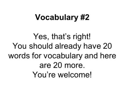 Vocabulary #2 Yes, that's right! You should already have 20 words for vocabulary and here are 20 more. You're welcome!