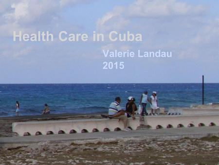 Health Care in Cuba Valerie Landau 2015. Life expectancy in Cuba slightly higher than US.