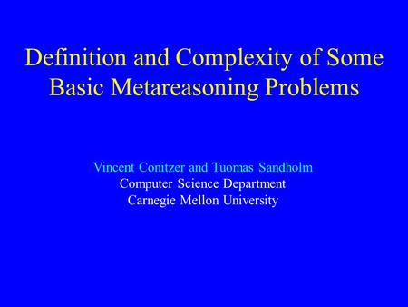 Definition and Complexity of Some Basic Metareasoning Problems Vincent Conitzer and Tuomas Sandholm Computer Science Department Carnegie Mellon University.