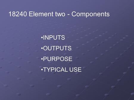 18240 Element two - Components INPUTS OUTPUTS PURPOSE TYPICAL USE.