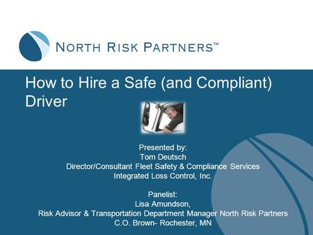How to Hire a Safe (and Compliant) Driver Presented by: Tom Deutsch Director/Consultant Fleet Safety & Compliance Services Integrated Loss Control, Inc.