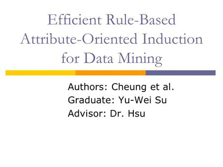 Efficient Rule-Based Attribute-Oriented Induction for Data Mining Authors: Cheung et al. Graduate: Yu-Wei Su Advisor: Dr. Hsu.