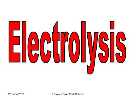 25 June 2013J Brewin Deer Park School. Learning Objectives By the end of the lesson I will be able to: 1) Understand the process of electrolysis. 2) Explain.