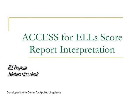 ACCESS for ELLs Score Report Interpretation Developed by the Center for Applied Linguistics ESL Program Asheboro City Schools.