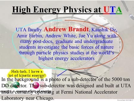 High Energy Physics at UTA UTA faculty Andrew Brandt, Kaushik De, Amir Farbin, Andrew White, Jae Yu along with many post-docs, graduate and undergraduate.