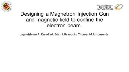 Designing a Magnetron Injection Gun and magnetic field to confine the electron beam. Jayakrishnan A. Karakkad, Brian L.Beaudoin, Thomas M.Antonsen Jr.