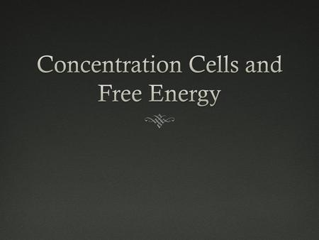 Concentration CellsConcentration Cells  Alternate voltaic cell  Both electrodes contain the same chemical compound/metal  Half-cell solutions are the.