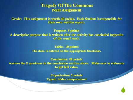  Tragedy Of The Commons Point Assignment Grade: This assignment is worth 40 points. Each Student is responsible for their own written report. Purpose: