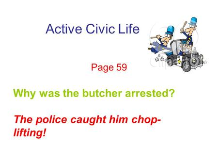 Active Civic Life Page 59 Why was the butcher arrested? The police caught him chop- lifting!