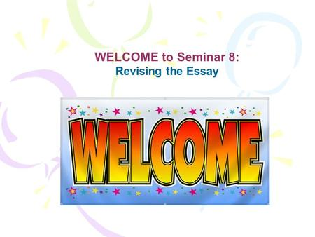 WELCOME to Seminar 8: Revising the Essay. It's SHOWTIME !!!!!!!!!!!!!!!!!!!!! Welcome to Seminar #8: Revising the Essay.