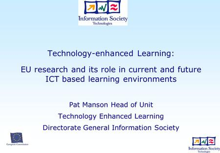 Technology-enhanced Learning: EU research and its role in current and future ICT based learning environments Pat Manson Head of Unit Technology Enhanced.