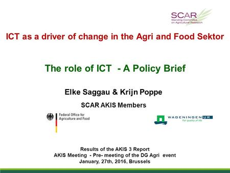 ICT as a driver of change in the Agri and Food Sektor The role of ICT - A Policy Brief Elke Saggau & Krijn Poppe SCAR AKIS Members Results of the AKIS.