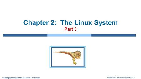 Silberschatz, Galvin and Gagne ©2011 Operating System Concepts Essentials – 8 th Edition Chapter 2: The Linux System Part 3.