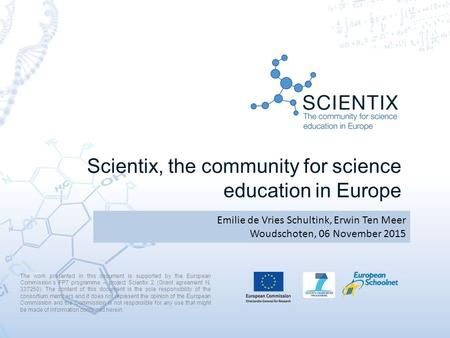 Scientix, the community for science education in Europe Emilie de Vries Schultink, Erwin Ten Meer Woudschoten, 06 November 2015 The work presented in this.