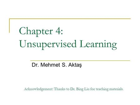 Chapter 4: Unsupervised Learning Dr. Mehmet S. Aktaş Acknowledgement: Thanks to Dr. Bing Liu for teaching materials.