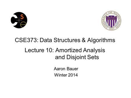 CSE373: Data Structures & Algorithms Lecture 10: Amortized Analysis and Disjoint Sets Aaron Bauer Winter 2014.