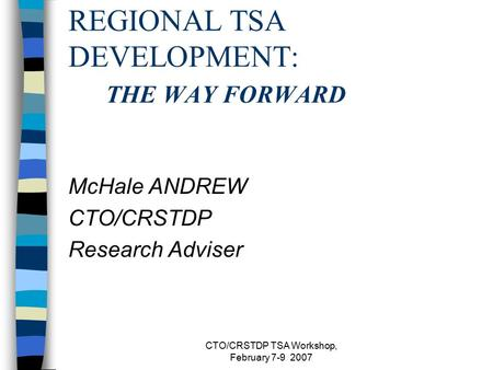 CTO/CRSTDP TSA Workshop, February 7-9 2007 REGIONAL TSA DEVELOPMENT: THE WAY FORWARD McHale ANDREW CTO/CRSTDP Research Adviser.