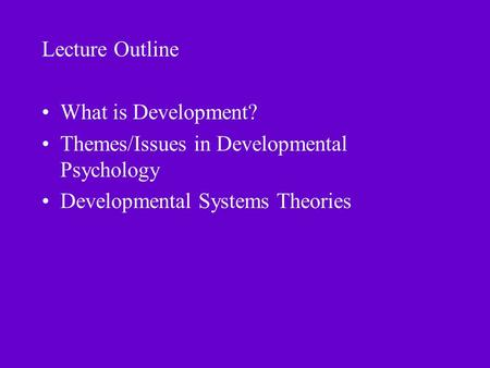 Lecture Outline What is Development? Themes/Issues in Developmental Psychology Developmental Systems Theories.