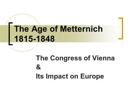 The Age of Metternich 1815-1848 The Congress of Vienna & Its Impact on Europe.