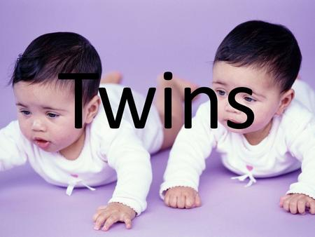Twins. What are twins? Two children born at the same time (mother goes into labor once)