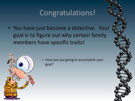 Congratulations! You have just become a detective. Your goal is to figure out why certain family members have specific traits! How are you going to accomplish.