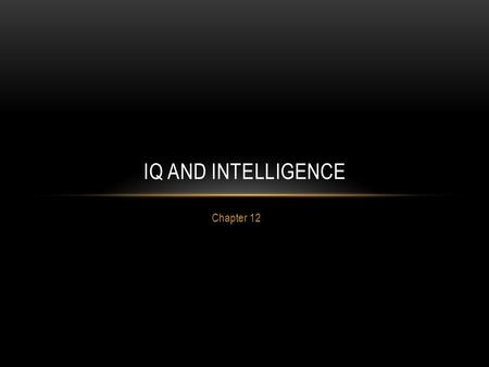 Chapter 12 IQ AND INTELLIGENCE. Definition: ability to understand and adapt to the environment by using a combination of inherited abilities and learning.