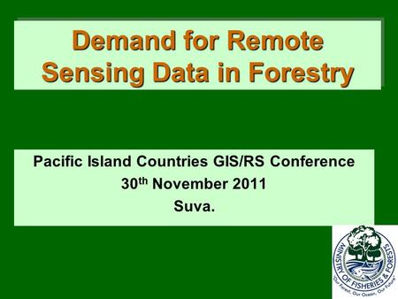 Demand for Remote Sensing Data in Forestry Pacific Island Countries GIS/RS Conference 30 th November 2011 Suva.