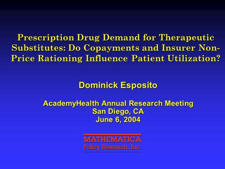 Prescription Drug Demand for Therapeutic Substitutes: Do Copayments and Insurer Non- Price Rationing Influence Patient Utilization? Dominick Esposito AcademyHealth.