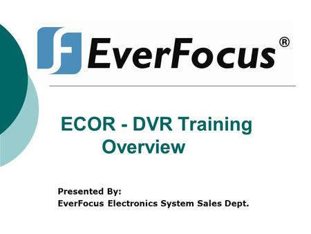 ECOR - DVR Training Overview Presented By: EverFocus Electronics System Sales Dept.