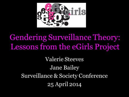 Gendering Surveillance Theory: Lessons from the eGirls Project Valerie Steeves Jane Bailey Surveillance & Society Conference 25 April 2014.