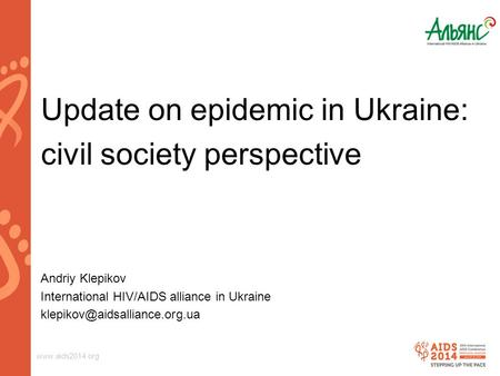Update on epidemic in Ukraine: civil society perspective Andriy Klepikov International HIV/AIDS alliance in Ukraine