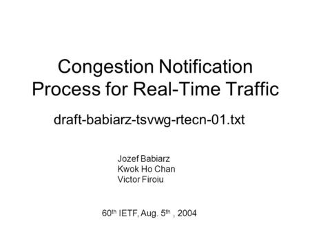 Congestion Notification Process for Real-Time Traffic draft-babiarz-tsvwg-rtecn-01.txt Jozef Babiarz Kwok Ho Chan Victor Firoiu 60 th IETF, Aug. 5 th,