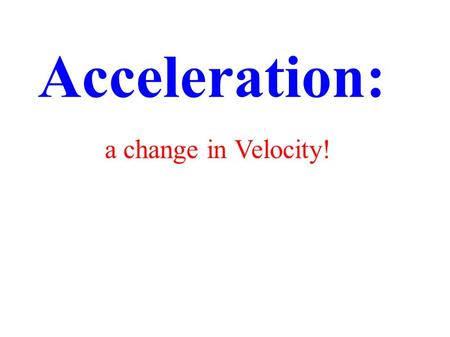 Acceleration: a change in Velocity!. An object traveling at the same rate in the same direction, is in uniform motion. NON uniform motion - there must.