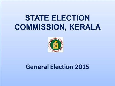 STATE ELECTION COMMISSION, KERALA General Election 2015 STATE ELECTION COMMISSION, KERALA General Election 2015.