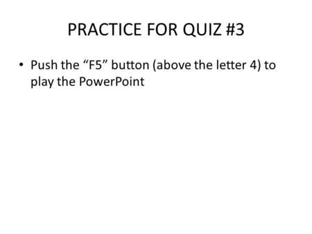 "PRACTICE FOR QUIZ #3 Push the ""F5"" button (above the letter 4) to play the PowerPoint."